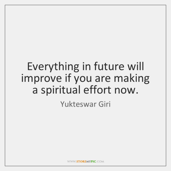 Everything in future will improve if you are making a spiritual effort ...