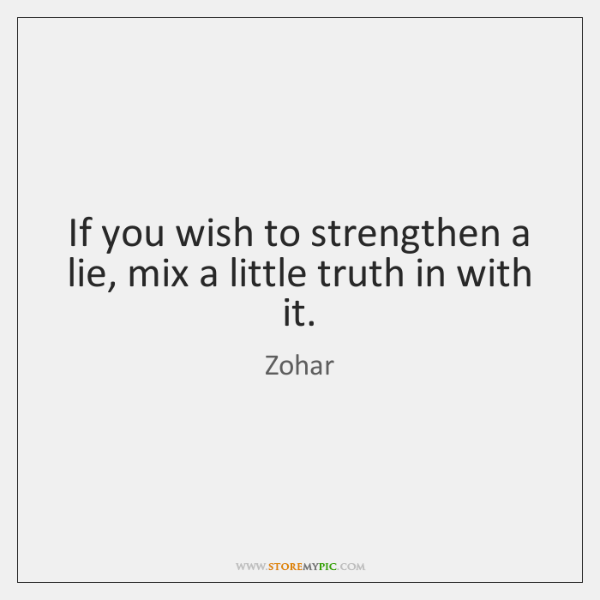 If you wish to strengthen a lie, mix a little truth in ...