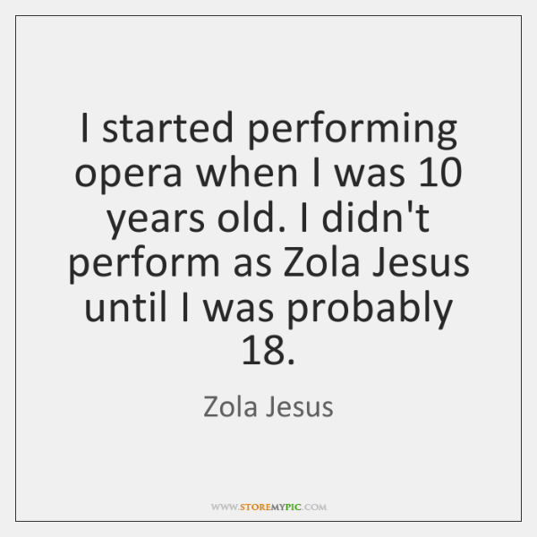 I started performing opera when I was 10 years old. I didn't perform ...