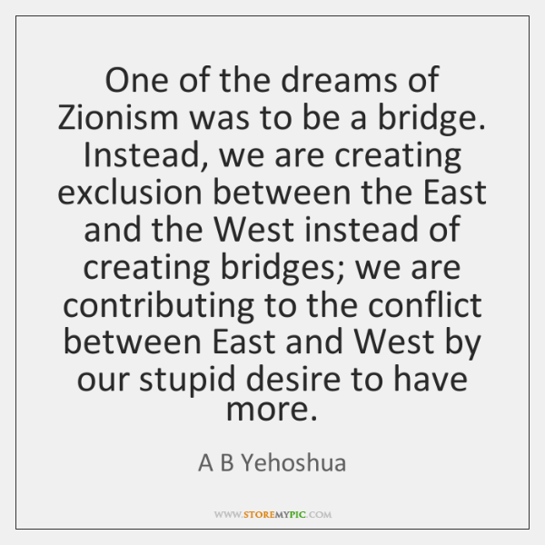 One of the dreams of Zionism was to be a bridge. Instead, ...
