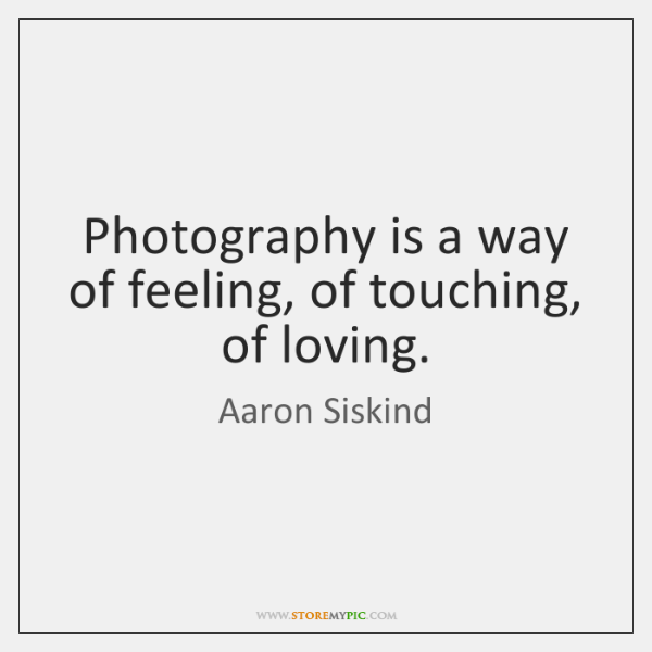 Photography is a way of feeling, of touching, of loving.