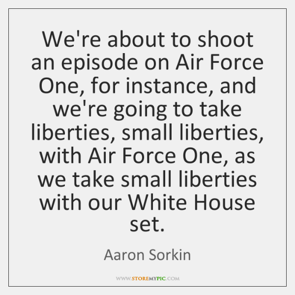 We're about to shoot an episode on Air Force One, for instance, ...