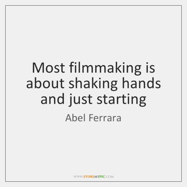 Most filmmaking is about shaking hands and just starting