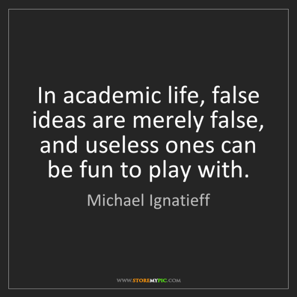 Michael Ignatieff: In academic life, false ideas are merely false, and useless...
