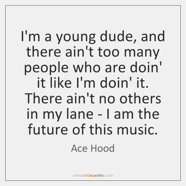 I'm a young dude, and there ain't too many people who are ...