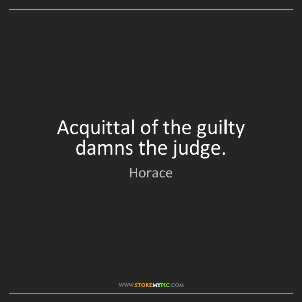 Horace: Acquittal of the guilty damns the judge.