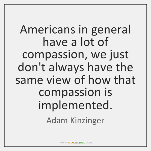 Americans in general have a lot of compassion, we just don't always ...