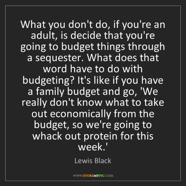 Lewis Black: What you don't do, if you're an adult, is decide that...
