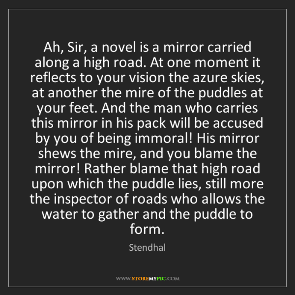 Stendhal: Ah, Sir, a novel is a mirror carried along a high road....