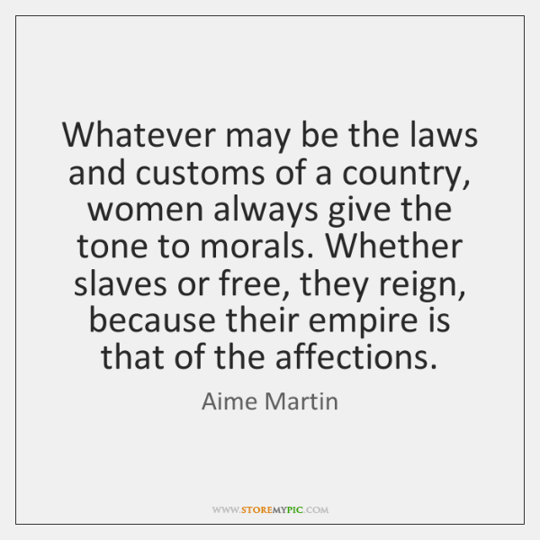 Whatever may be the laws and customs of a country, women always ...