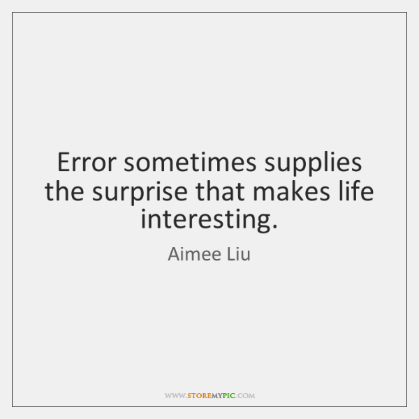 Error sometimes supplies the surprise that makes life interesting.