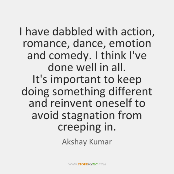 I have dabbled with action, romance, dance, emotion and comedy. I think ...