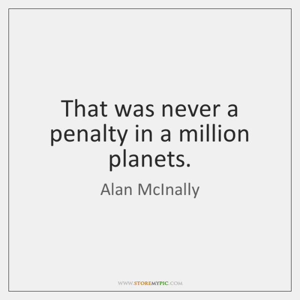 That was never a penalty in a million planets.