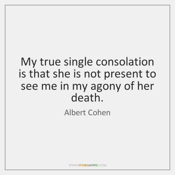 My true single consolation is that she is not present to see ...