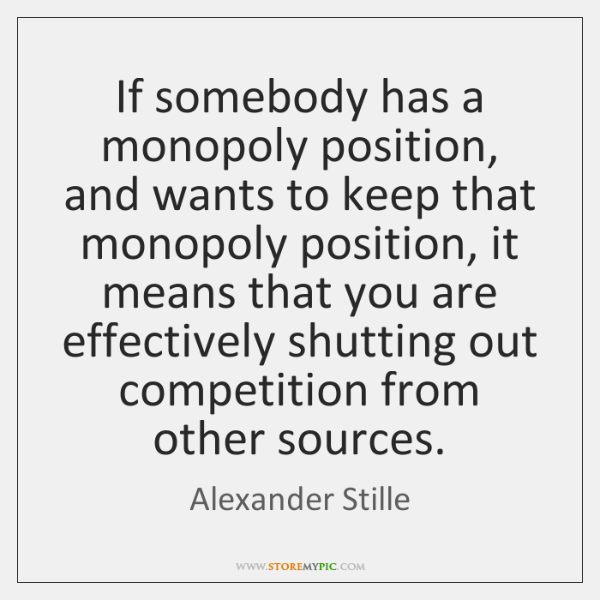 If somebody has a monopoly position, and wants to keep that monopoly ...