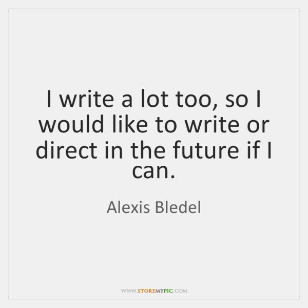 I write a lot too, so I would like to write or ...