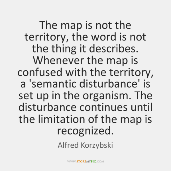 The map is not the territory, the word is not the thing ...