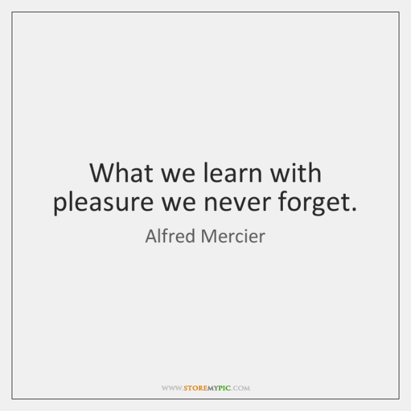 What we learn with pleasure we never forget.