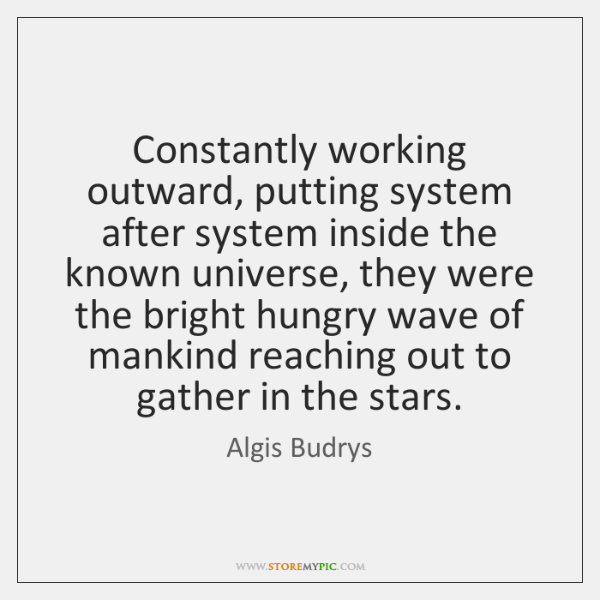 Constantly working outward, putting system after system inside the known universe, they ...