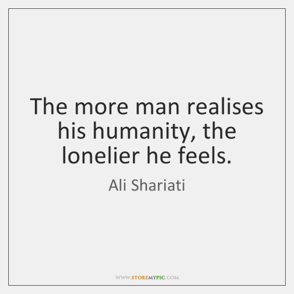 The more man realises his humanity, the lonelier he feels.