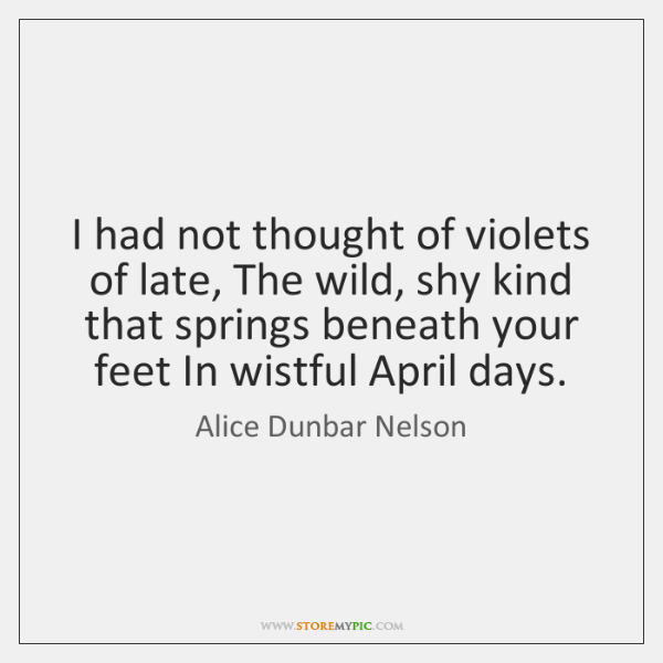 I had not thought of violets of late, The wild, shy kind ...