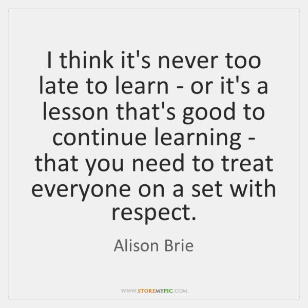 I think it's never too late to learn - or it's a ...