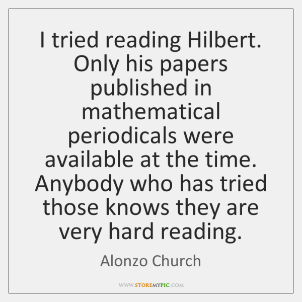 I tried reading Hilbert. Only his papers published in mathematical periodicals were ...