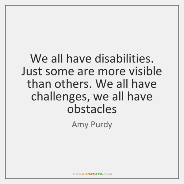 We all have disabilities. Just some are more visible than others. We ...