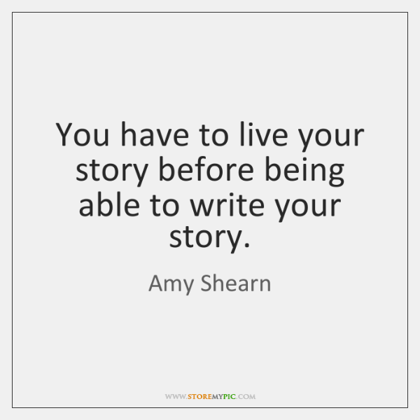 You have to live your story before being able to write your ...