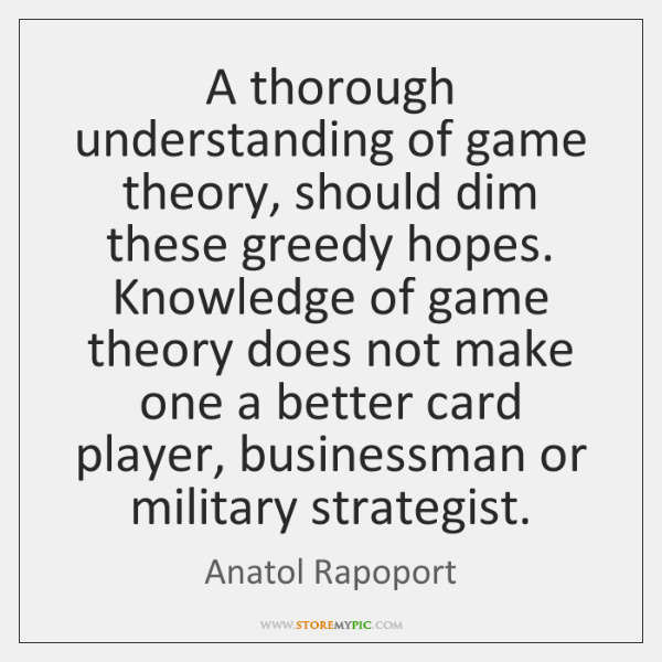 A thorough understanding of game theory, should dim these greedy hopes. Knowledge ...