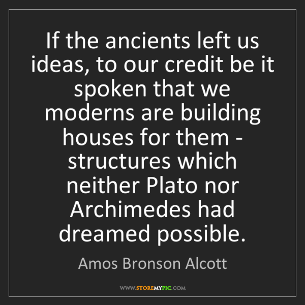Amos Bronson Alcott: If the ancients left us ideas, to our credit be it spoken...