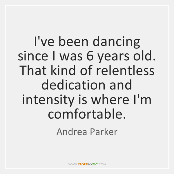 I've been dancing since I was 6 years old. That kind of relentless ...