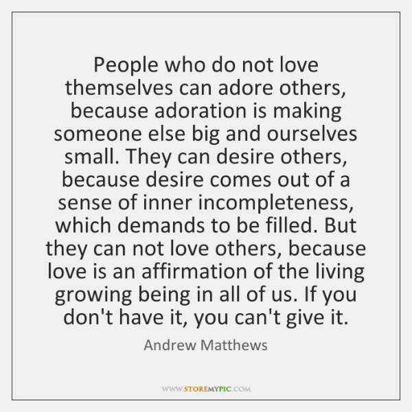 People who do not love themselves can adore others, because adoration is ...