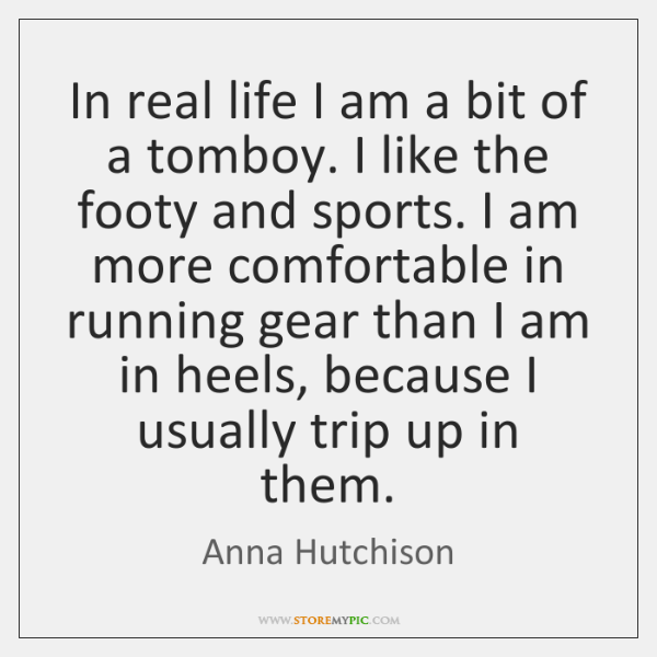 In real life I am a bit of a tomboy. I like ...