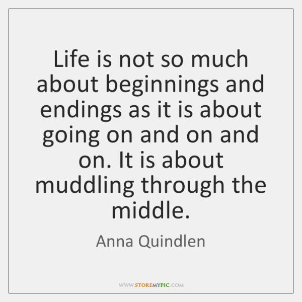 Life is not so much about beginnings and endings as it is ...