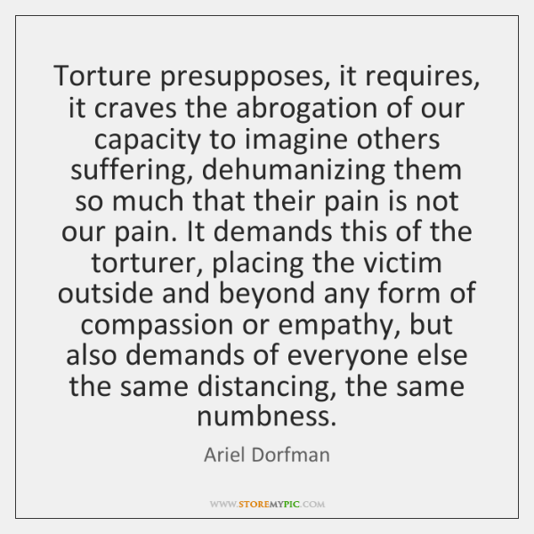 Torture presupposes, it requires, it craves the abrogation of our capacity to ...