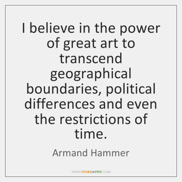 I believe in the power of great art to transcend geographical boundaries, ...