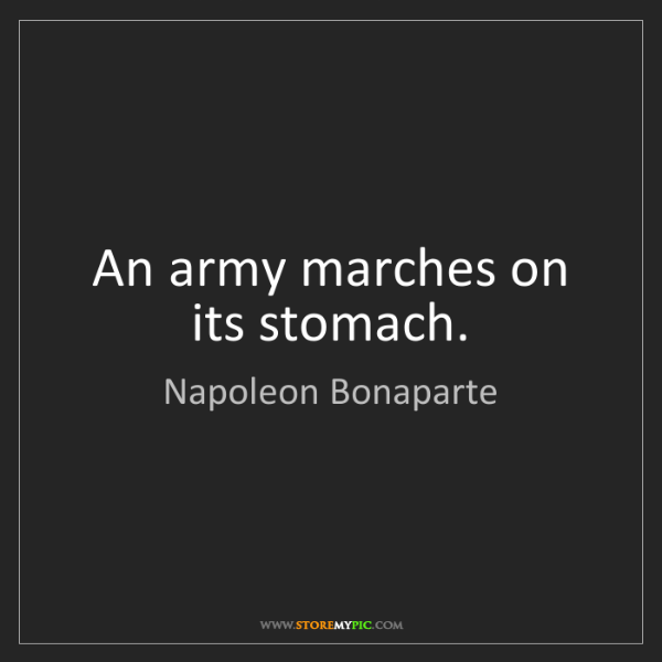 Napoleon Bonaparte: An army marches on its stomach.
