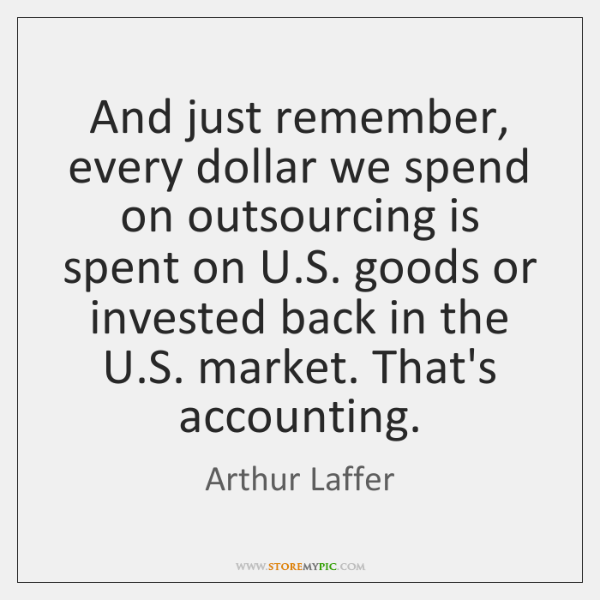 And just remember, every dollar we spend on outsourcing is spent on ...