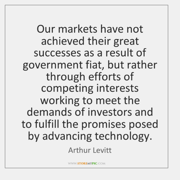Our markets have not achieved their great successes as a result of ...