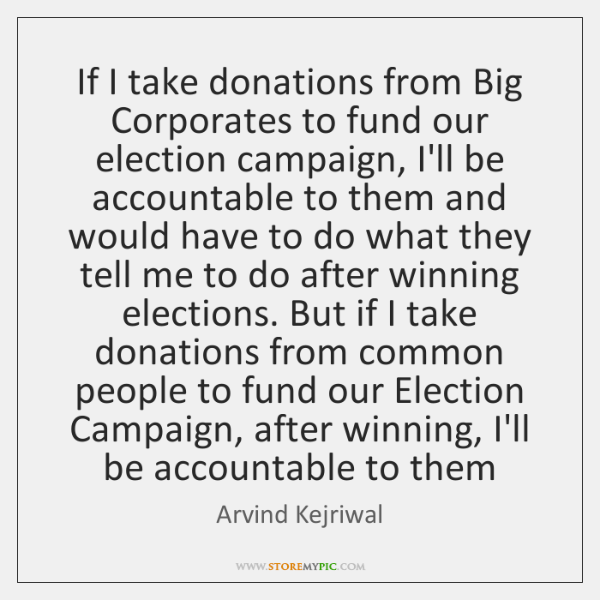 If I take donations from Big Corporates to fund our election campaign, ...