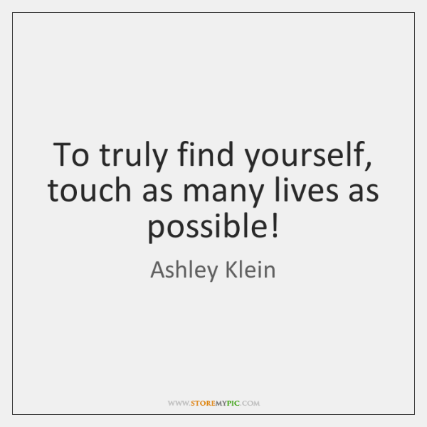 To truly find yourself, touch as many lives as possible!