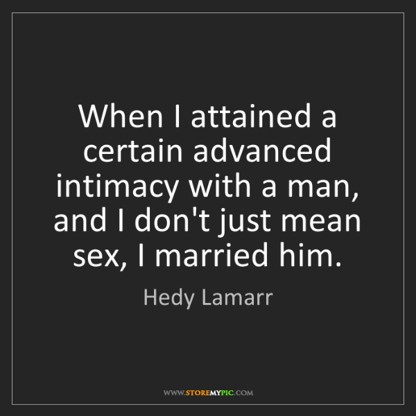 Hedy Lamarr: When I attained a certain advanced intimacy with a man,...