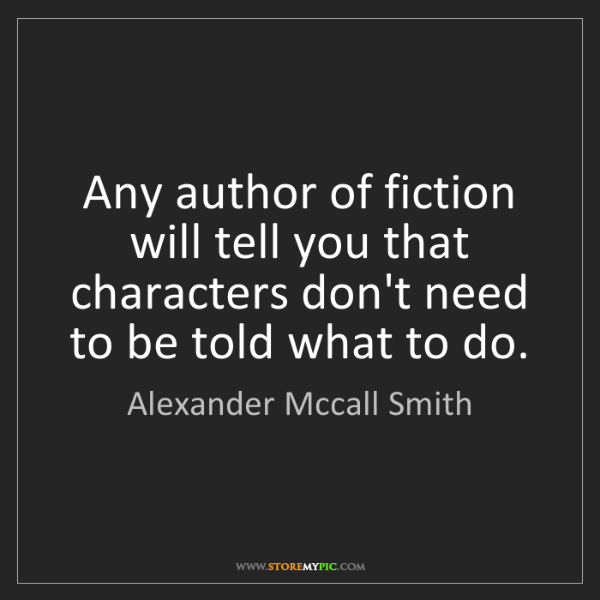 Alexander Mccall Smith: Any author of fiction will tell you that characters don't...