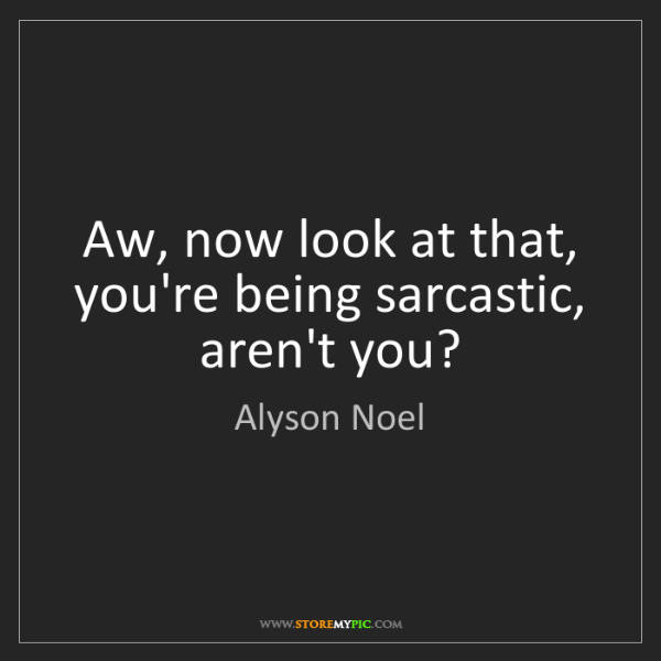 Alyson Noel: Aw, now look at that, you're being sarcastic, aren't...