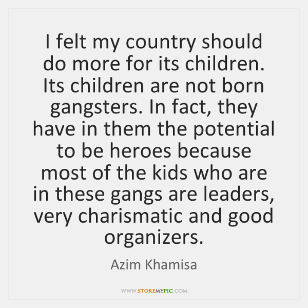 I felt my country should do more for its children. Its children ...