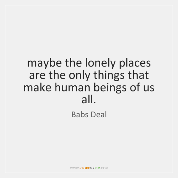 maybe the lonely places are the only things that make human beings ...