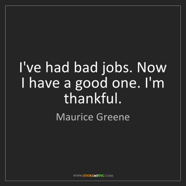 Maurice Greene: I've had bad jobs. Now I have a good one. I'm thankful.