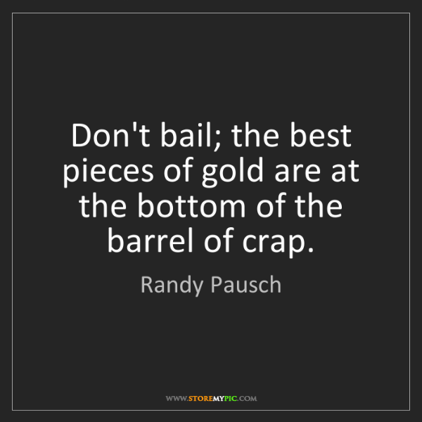 Randy Pausch: Don't bail; the best pieces of gold are at the bottom...