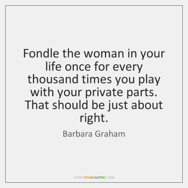 Fondle the woman in your life once for every thousand times you ...